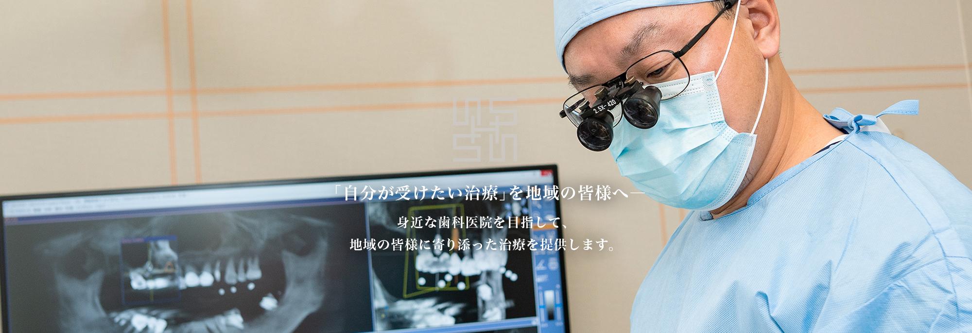 「自分が受けたい治療」を地域の皆様へ―  身近な歯科医院を目指して、地域の皆様に寄り添った治療を提供します。
